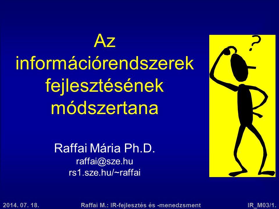 2014. 07. 18.Raffai M.: IR-fejlesztés és -menedzsmentIR_M03/1. Az információrendszerek fejlesztésének módszertana Raffai Mária Ph.D. raffai@sze.hu rs1