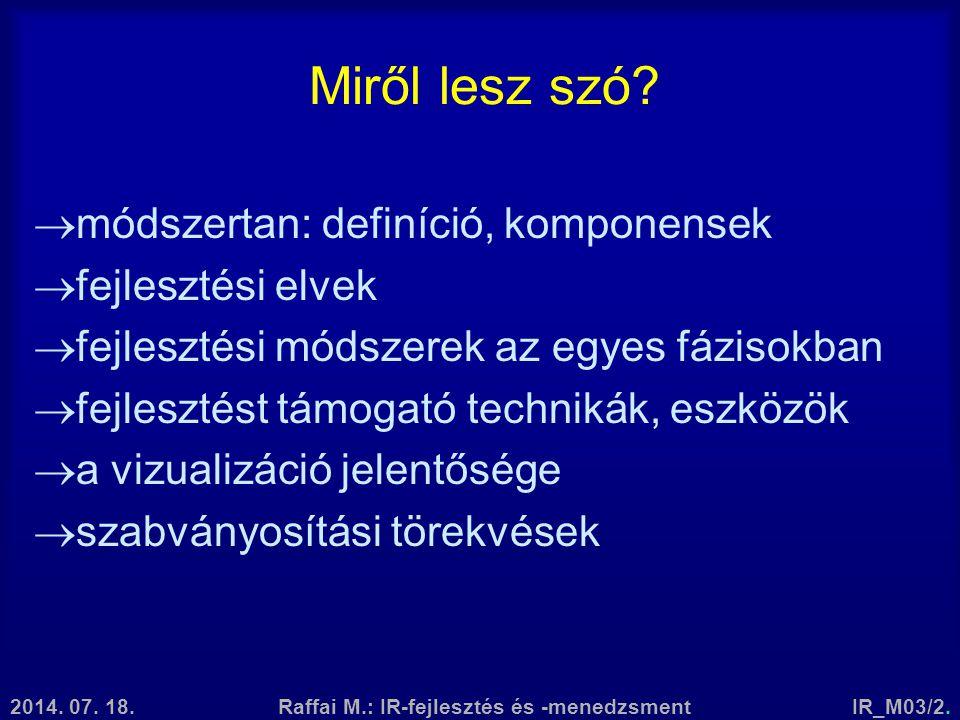 2014. 07. 18.Raffai M.: IR-fejlesztés és -menedzsmentIR_M03/2. Miről lesz szó?  módszertan: definíció, komponensek  fejlesztési elvek  fejlesztési