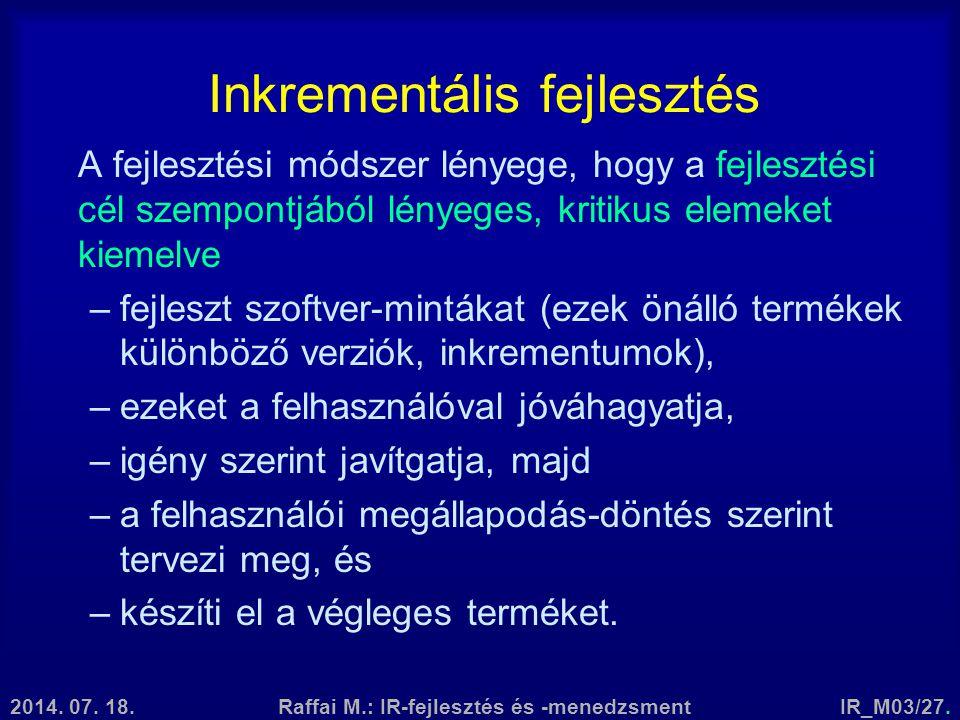 2014. 07. 18.Raffai M.: IR-fejlesztés és -menedzsmentIR_M03/27. Inkrementális fejlesztés A fejlesztési módszer lényege, hogy a fejlesztési cél szempon