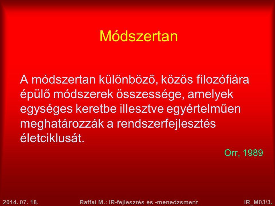 2014. 07. 18.Raffai M.: IR-fejlesztés és -menedzsmentIR_M03/3. Módszertan A módszertan különböző, közös filozófiára épülő módszerek összessége, amelye