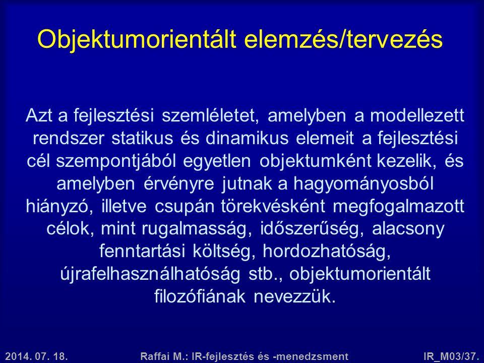 2014. 07. 18.Raffai M.: IR-fejlesztés és -menedzsmentIR_M03/37. Objektumorientált elemzés/tervezés Azt a fejlesztési szemléletet, amelyben a modelleze
