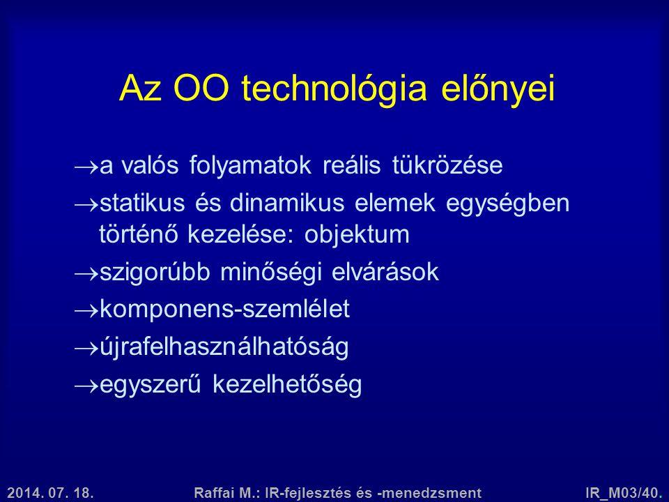2014. 07. 18.Raffai M.: IR-fejlesztés és -menedzsmentIR_M03/40. Az OO technológia előnyei  a valós folyamatok reális tükrözése  statikus és dinamiku