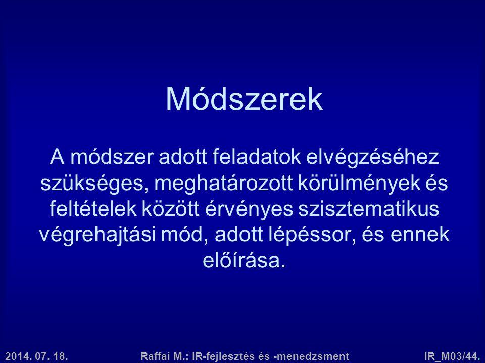 2014. 07. 18.Raffai M.: IR-fejlesztés és -menedzsmentIR_M03/44. Módszerek A módszer adott feladatok elvégzéséhez szükséges, meghatározott körülmények