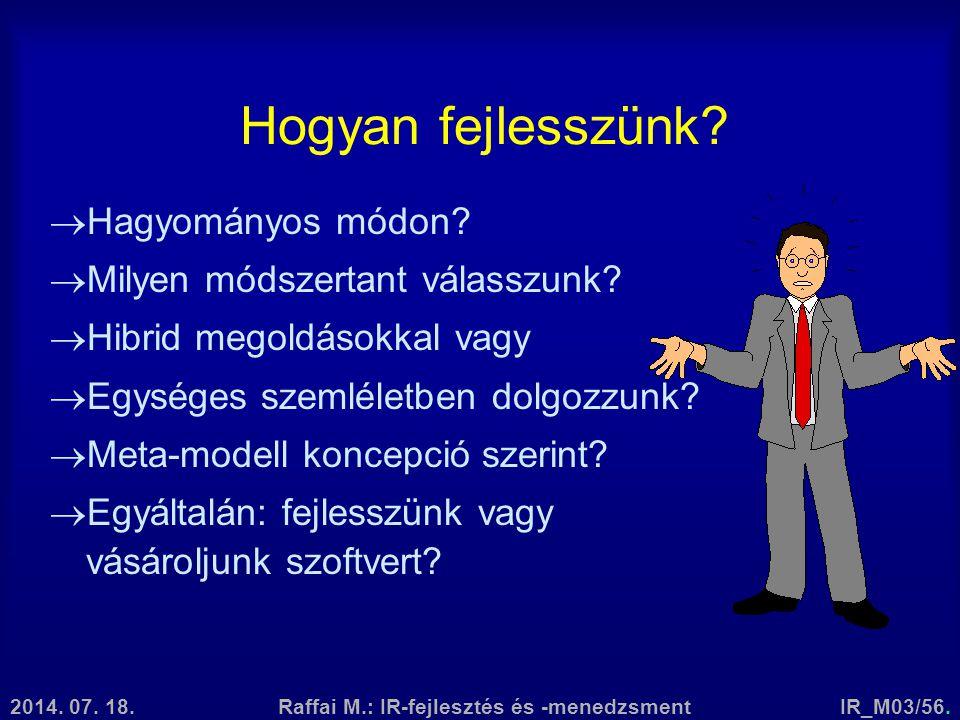 2014. 07. 18.Raffai M.: IR-fejlesztés és -menedzsmentIR_M03/56. Hogyan fejlesszünk?  Hagyományos módon?  Milyen módszertant válasszunk?  Hibrid meg