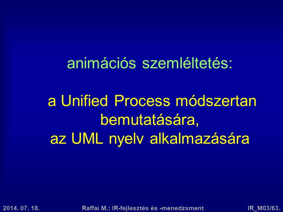 2014. 07. 18.Raffai M.: IR-fejlesztés és -menedzsmentIR_M03/63. animációs szemléltetés: a Unified Process módszertan bemutatására, az UML nyelv alkalm