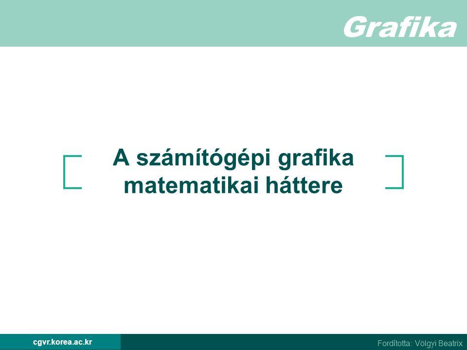 Grafika Fordította: Völgyi Beatrix cgvr.korea.ac.kr A számítógépi grafika matematikai háttere