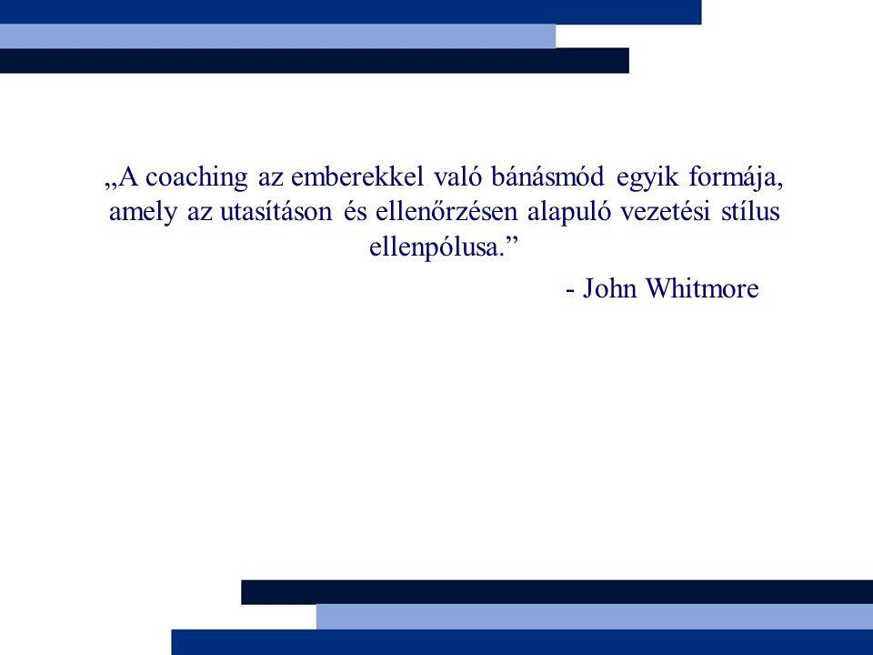 """""""A coaching az emberekkel való bánásmód egyik formája, amely az utasításon és ellenőrzésen alapuló vezetési stílus ellenpólusa."""" - John Whitmore"""