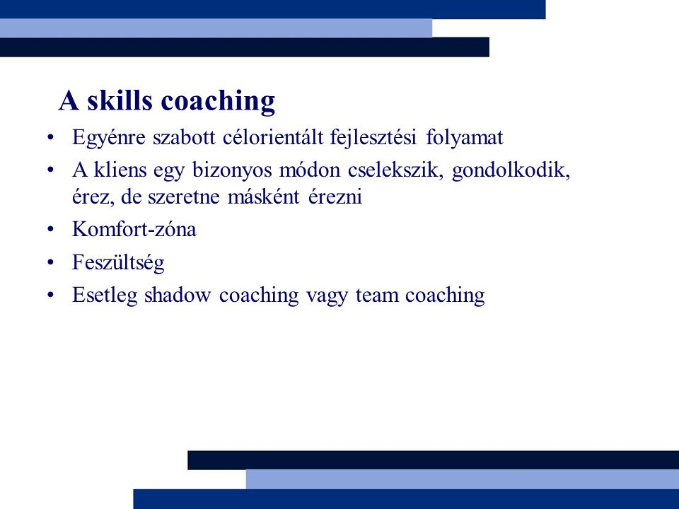 A skills coaching Egyénre szabott célorientált fejlesztési folyamat A kliens egy bizonyos módon cselekszik, gondolkodik, érez, de szeretne másként érezni Komfort-zóna Feszültség Esetleg shadow coaching vagy team coaching