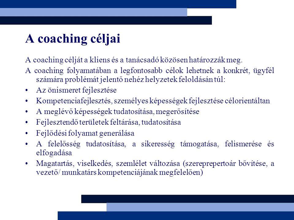 A coaching céljai A coaching célját a kliens és a tanácsadó közösen határozzák meg. A coaching folyamatában a legfontosabb célok lehetnek a konkrét, ü