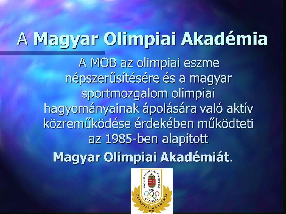 A Magyar Olimpiai Akadémia A MOB az olimpiai eszme népszerűsítésére és a magyar sportmozgalom olimpiai hagyományainak ápolására való aktív közreműködé