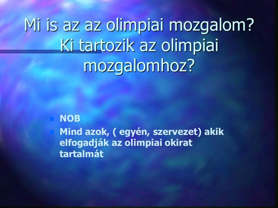 Mi is az az olimpiai mozgalom? Ki tartozik az olimpiai mozgalomhoz? n n NOB n n Mind azok, ( egyén, szervezet) akik elfogadják az olimpiai okirat tart