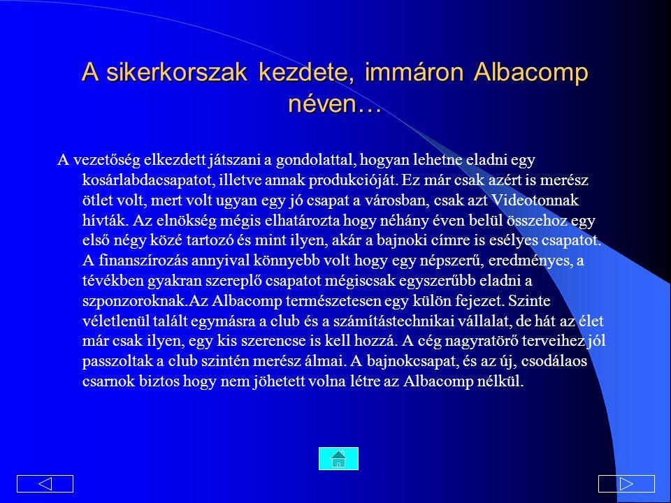A sikerkorszak kezdete, immáron Albacomp néven… A vezetőség elkezdett játszani a gondolattal, hogyan lehetne eladni egy kosárlabdacsapatot, illetve annak produkcióját.