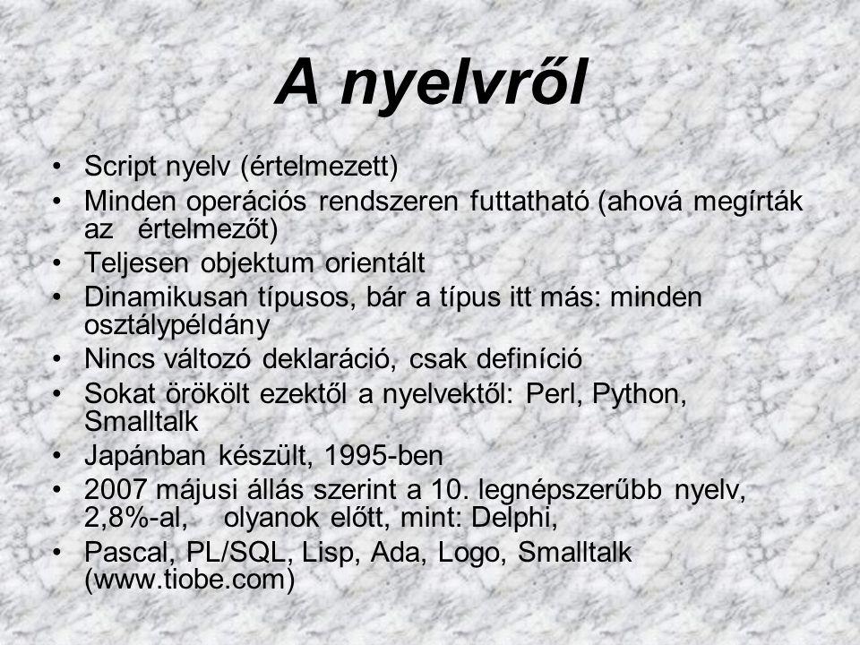 A nyelvről Script nyelv (értelmezett) Minden operációs rendszeren futtatható (ahová megírták az értelmezőt) Teljesen objektum orientált Dinamikusan típusos, bár a típus itt más: minden osztálypéldány Nincs változó deklaráció, csak definíció Sokat örökölt ezektől a nyelvektől: Perl, Python, Smalltalk Japánban készült, 1995-ben 2007 májusi állás szerint a 10.