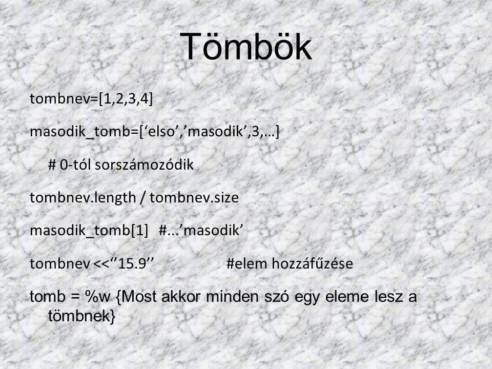 Tömbök tombnev=[1,2,3,4] masodik_tomb=['elso','masodik',3,…] # 0-tól sorszámozódik tombnev.length / tombnev.size masodik_tomb[1] #...'masodik' tombnev <<''15.9''#elem hozzáfűzése tomb = %w {Most akkor minden szó egy eleme lesz a tömbnek}
