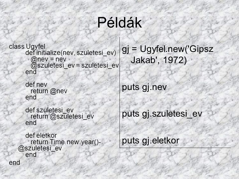 Példák class Ugyfel def initialize(nev, szuletesi_ev) @nev = nev @szuletesi_ev = szuletesi_ev end def nev return @nev end def szuletesi_ev return @szuletesi_ev end def eletkor return Time.new.year()- @szuletesi_ev end end gj = Ugyfel.new( Gipsz Jakab , 1972) puts gj.nev puts gj.szuletesi_ev puts gj.eletkor