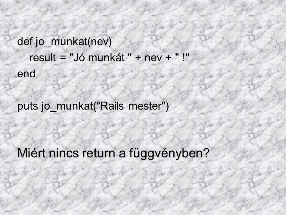 def jo_munkat(nev) result = Jó munkát + nev + ! end puts jo_munkat( Rails mester ) Miért nincs return a függvényben