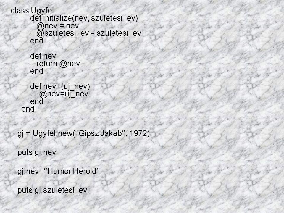class Ugyfel def initialize(nev, szuletesi_ev) @nev = nev @szuletesi_ev = szuletesi_ev end def nev return @nev end def nev=(uj_nev) @nev=uj_nev end end gj = Ugyfel.new(''Gipsz Jakab'', 1972) puts gj.nev gj.nev=''Humor Herold'' puts gj.szuletesi_ev