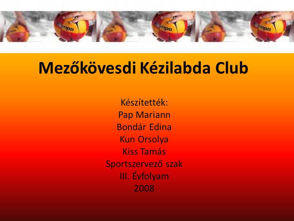 Mezőkövesdi Kézilabda Club Készítették: Pap Mariann Bondár Edina Kun Orsolya Kiss Tamás Sportszervező szak III.