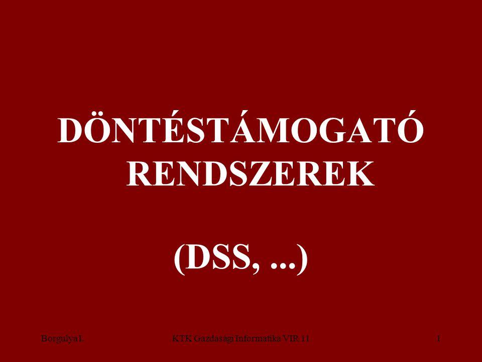 Borgulya I.KTK Gazdasági Informatika VIR 111 DÖNTÉSTÁMOGATÓ RENDSZEREK (DSS,...)