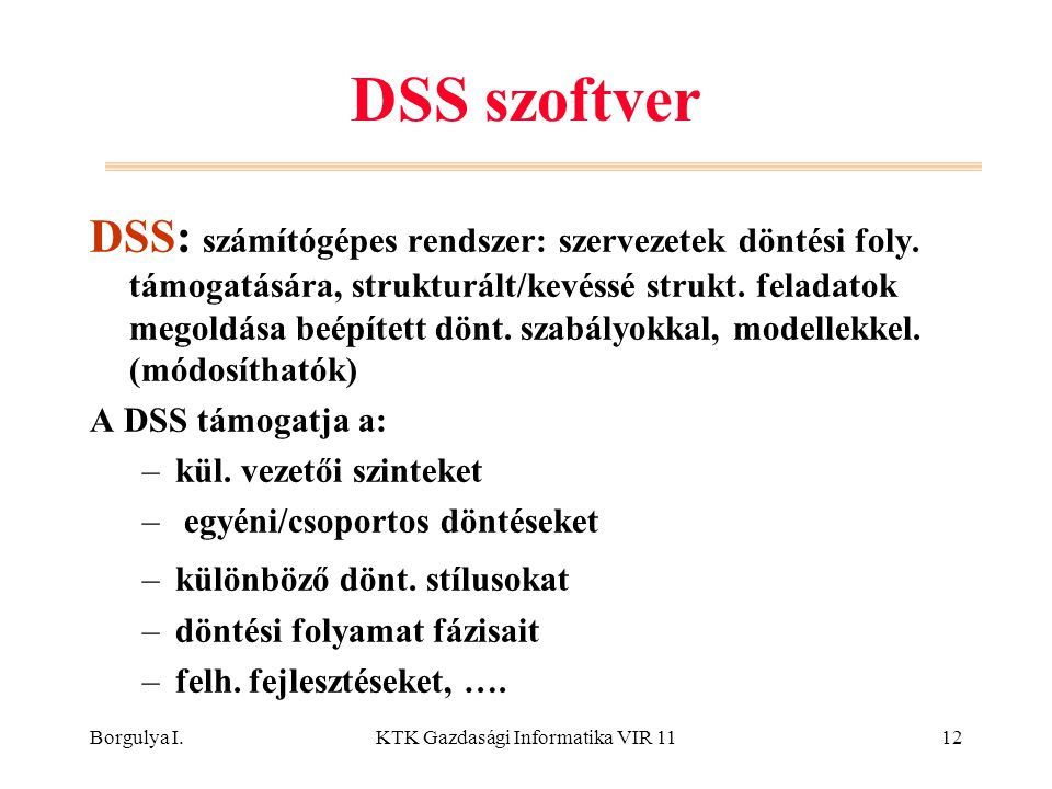 Borgulya I.KTK Gazdasági Informatika VIR 1112 DSS szoftver DSS: számítógépes rendszer: szervezetek döntési foly. támogatására, strukturált/kevéssé str