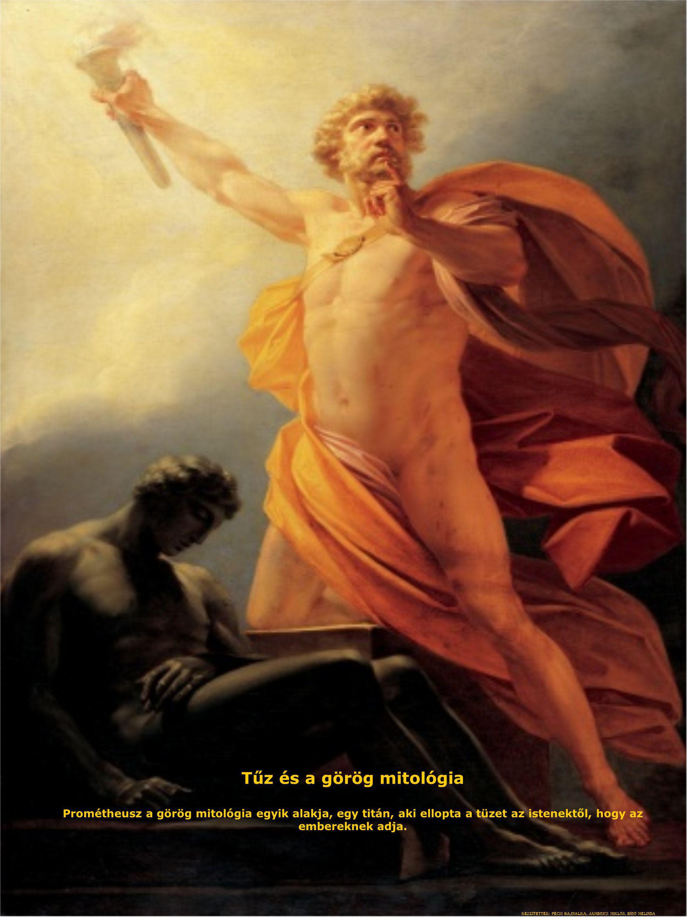 Tűz és a görög mitológia Prométheusz a görög mitológia egyik alakja, egy titán, aki ellopta a tüzet az istenektől, hogy az embereknek adja. Készítetté