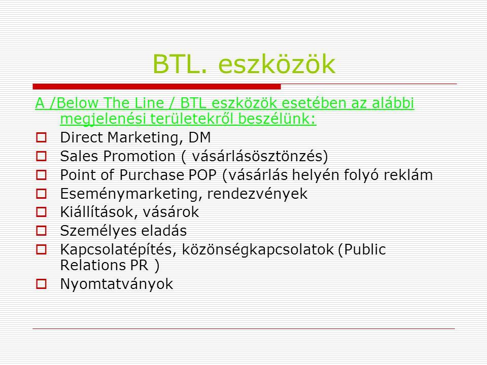 BTL. eszközök A /Below The Line / BTL eszközök esetében az alábbi megjelenési területekről beszélünk:  Direct Marketing, DM  Sales Promotion ( vásár