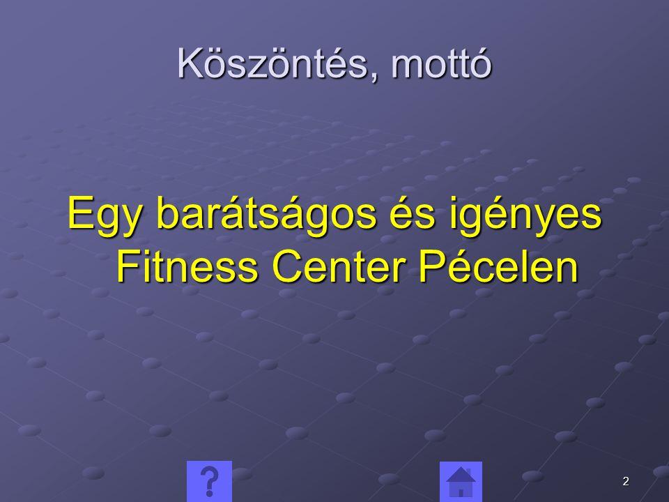 2 Köszöntés, mottó Egy barátságos és igényes Fitness Center Pécelen