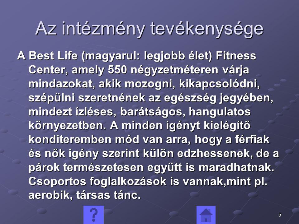 5 Az intézmény tevékenysége A Best Life (magyarul: legjobb élet) Fitness Center, amely 550 négyzetméteren várja mindazokat, akik mozogni, kikapcsolódni, szépülni szeretnének az egészség jegyében, mindezt ízléses, barátságos, hangulatos környezetben.