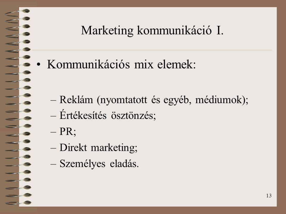 13 Marketing kommunikáció I. Kommunikációs mix elemek: –Reklám (nyomtatott és egyéb, médiumok); –Értékesítés ösztönzés; –PR; –Direkt marketing; –Szemé