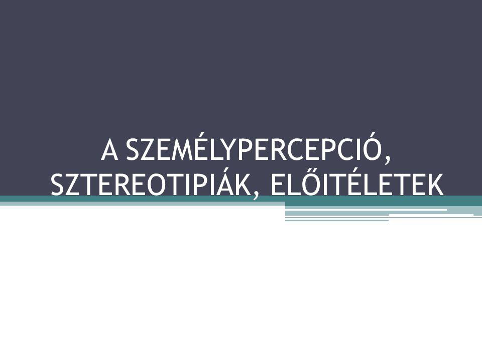 A SZEMÉLYPERCEPCIÓ, SZTEREOTIPIÁK, ELŐITÉLETEK
