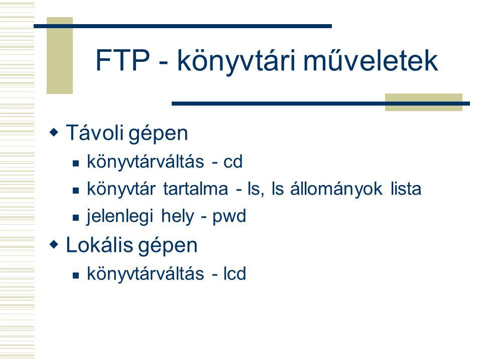 FTP - könyvtári műveletek  Távoli gépen könyvtárváltás - cd könyvtár tartalma - ls, ls állományok lista jelenlegi hely - pwd  Lokális gépen könyvtárváltás - lcd
