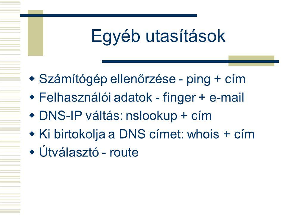 Egyéb utasítások  Számítógép ellenőrzése - ping + cím  Felhasználói adatok - finger + e-mail  DNS-IP váltás: nslookup + cím  Ki birtokolja a DNS címet: whois + cím  Útválasztó - route