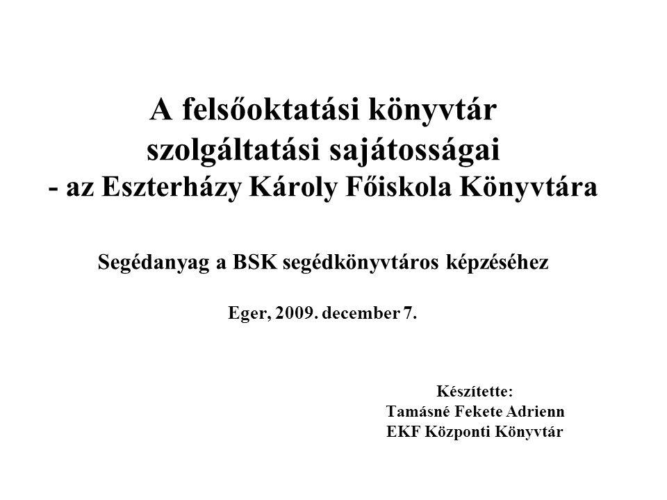A felsőoktatási könyvtár szolgáltatási sajátosságai - az Eszterházy Károly Főiskola Könyvtára Segédanyag a BSK segédkönyvtáros képzéséhez Eger, 2009.