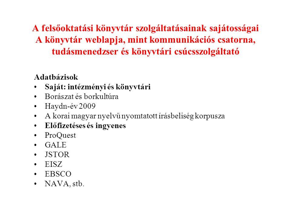 A felsőoktatási könyvtár szolgáltatásainak sajátosságai A könyvtár weblapja, mint kommunikációs csatorna, tudásmenedzser és könyvtári csúcsszolgáltató Adatbázisok Saját: intézményi és könyvtári Borászat és borkultúra Haydn-év 2009 A korai magyar nyelvű nyomtatott írásbeliség korpusza Előfizetéses és ingyenes ProQuest GALE JSTOR EISZ EBSCO NAVA, stb.