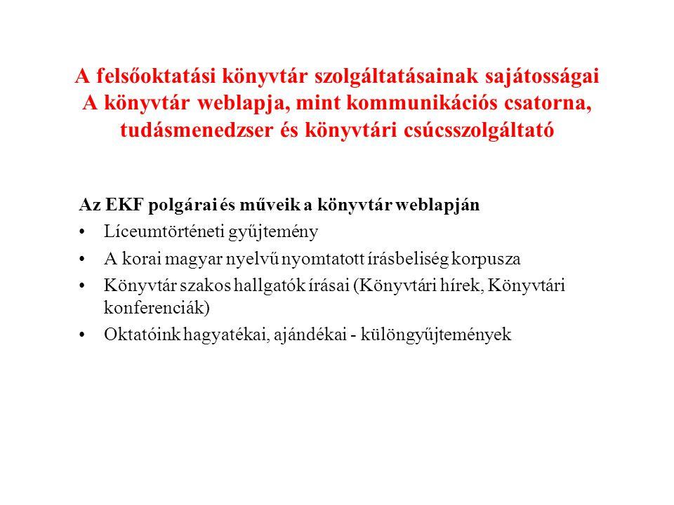 A felsőoktatási könyvtár szolgáltatásainak sajátosságai A könyvtár weblapja, mint kommunikációs csatorna, tudásmenedzser és könyvtári csúcsszolgáltató Az EKF polgárai és műveik a könyvtár weblapján Líceumtörténeti gyűjtemény A korai magyar nyelvű nyomtatott írásbeliség korpusza Könyvtár szakos hallgatók írásai (Könyvtári hírek, Könyvtári konferenciák) Oktatóink hagyatékai, ajándékai - különgyűjtemények