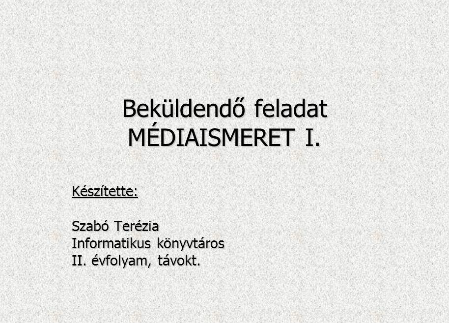 Beküldendő feladat MÉDIAISMERET I. Készítette: Szabó Terézia Informatikus könyvtáros II. évfolyam, távokt.