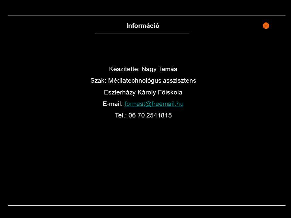 Információ Készítette: Nagy Tamás Szak: Médiatechnológus asszisztens Eszterházy Károly Főiskola E-mail: forrrest@freemail.huforrrest@freemail.hu Tel.: 06 70 2541815