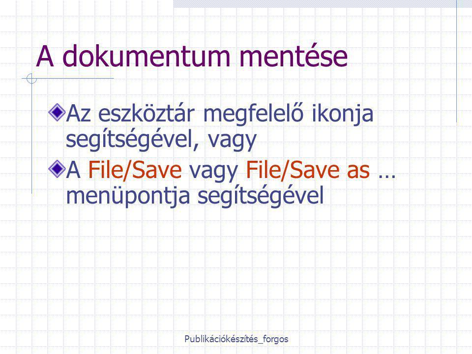 Publikációkészítés_forgos A dokumentum mentése Az eszköztár megfelelő ikonja segítségével, vagy A File/Save vagy File/Save as … menüpontja segítségével