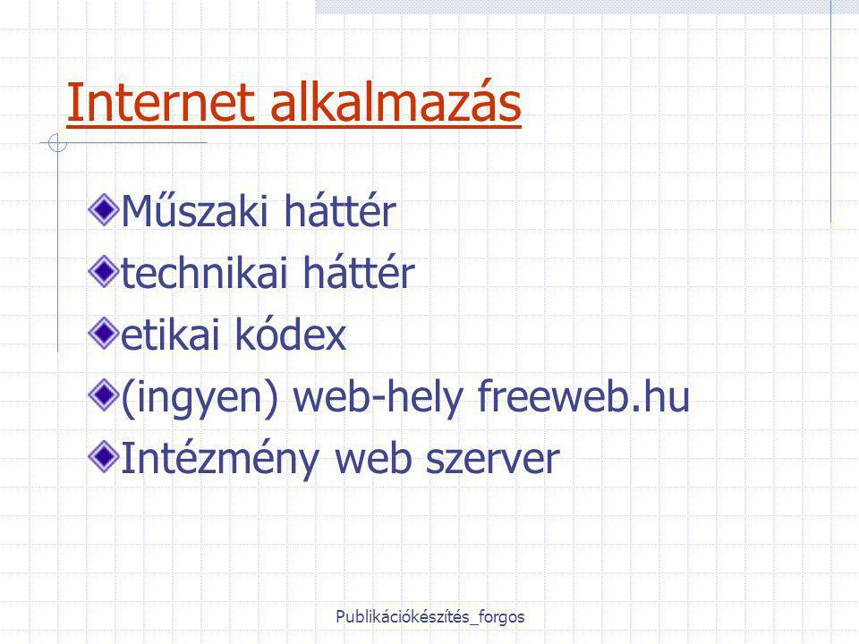 Publikációkészítés_forgos Internet alkalmazás Műszaki háttér technikai háttér etikai kódex (ingyen) web-hely freeweb.hu Intézmény web szerver