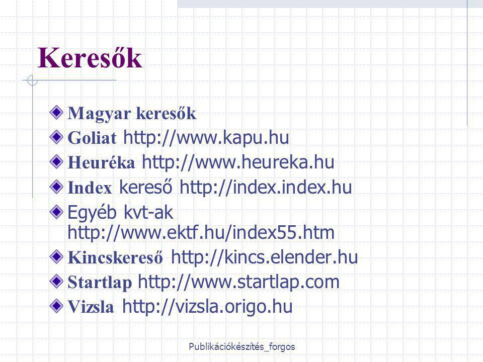 Publikációkészítés_forgos Keresők Magyar keresők Goliat http://www.kapu.hu Heuréka http://www.heureka.hu Index kereső http://index.index.hu Egyéb kvt-ak http://www.ektf.hu/index55.htm Kincskereső http://kincs.elender.hu Startlap http://www.startlap.com Vizsla http://vizsla.origo.hu