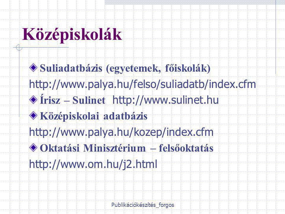 Publikációkészítés_forgos Középiskolák Suliadatbázis (egyetemek, főiskolák) http://www.palya.hu/felso/suliadatb/index.cfm Írisz – Sulinet http://www.sulinet.hu Középiskolai adatbázis http://www.palya.hu/kozep/index.cfm Oktatási Minisztérium – felsőoktatás http://www.om.hu/j2.html