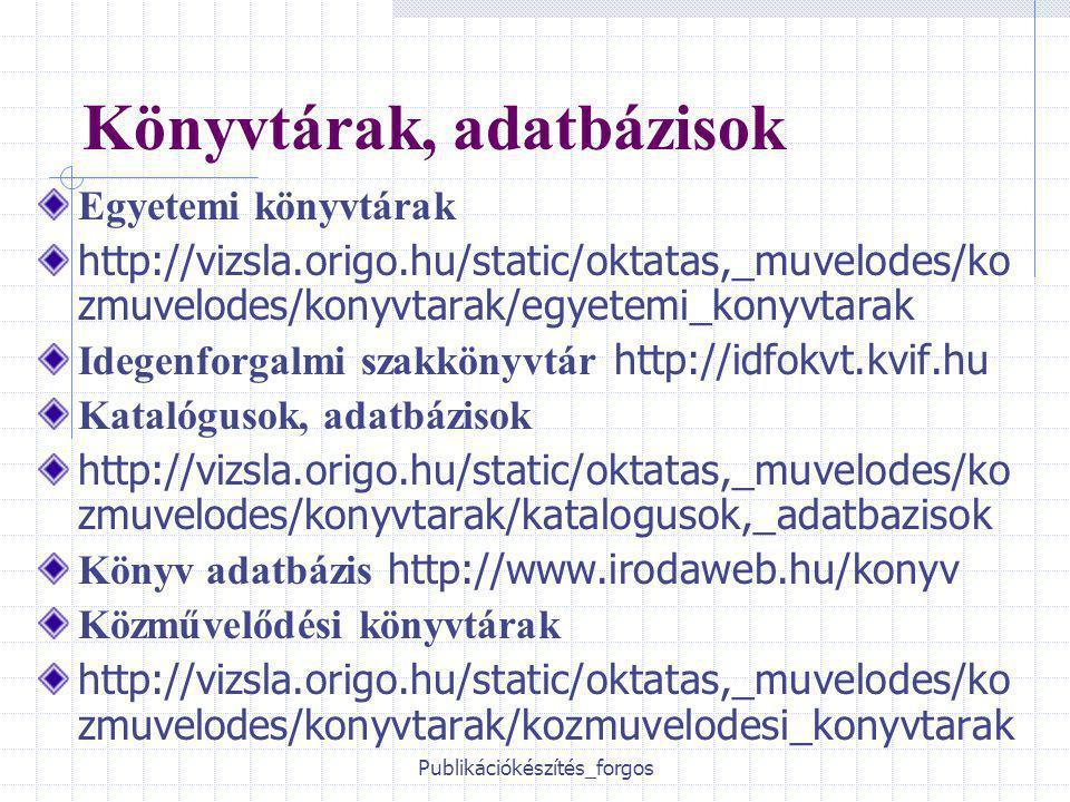 Publikációkészítés_forgos Könyvtárak, adatbázisok Egyetemi könyvtárak http://vizsla.origo.hu/static/oktatas,_muvelodes/ko zmuvelodes/konyvtarak/egyetemi_konyvtarak Idegenforgalmi szakkönyvtár http://idfokvt.kvif.hu Katalógusok, adatbázisok http://vizsla.origo.hu/static/oktatas,_muvelodes/ko zmuvelodes/konyvtarak/katalogusok,_adatbazisok Könyv adatbázis http://www.irodaweb.hu/konyv Közművelődési könyvtárak http://vizsla.origo.hu/static/oktatas,_muvelodes/ko zmuvelodes/konyvtarak/kozmuvelodesi_konyvtarak