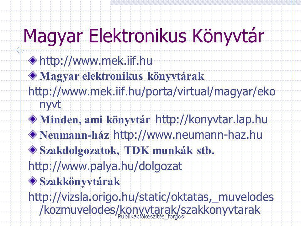 Publikációkészítés_forgos Magyar Elektronikus Könyvtár http://www.mek.iif.hu Magyar elektronikus könyvtárak http://www.mek.iif.hu/porta/virtual/magyar/eko nyvt Minden, ami könyvtár http://konyvtar.lap.hu Neumann-ház http://www.neumann-haz.hu Szakdolgozatok, TDK munkák stb.