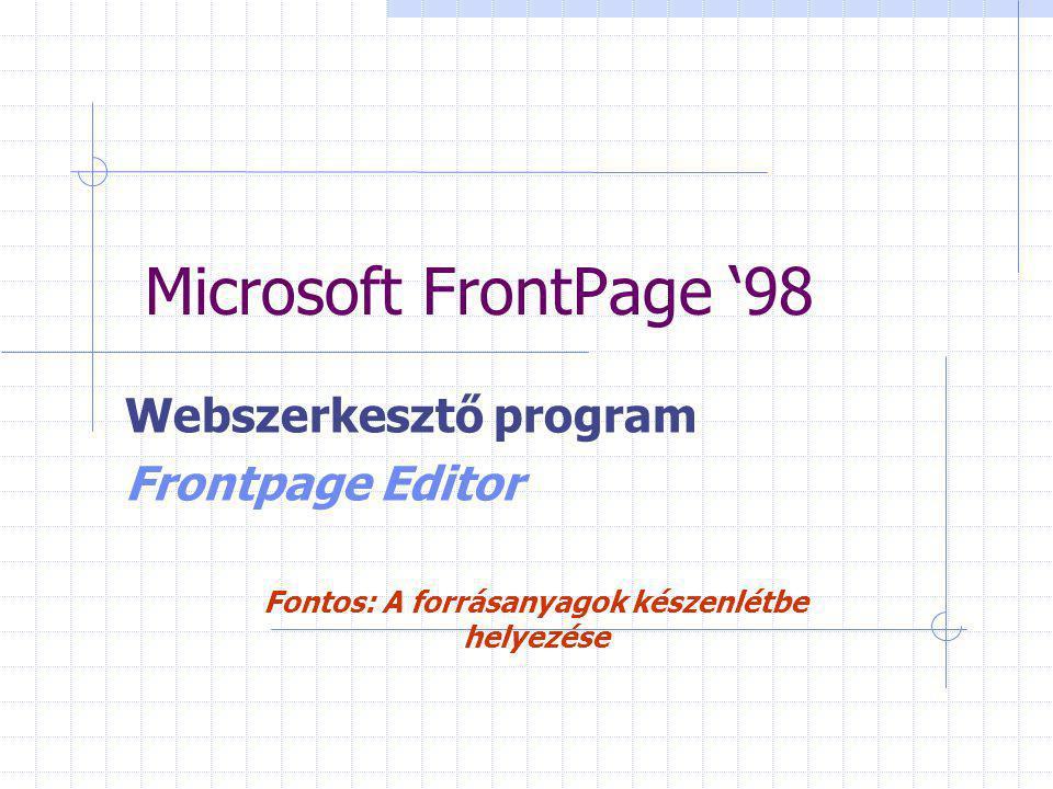 Microsoft FrontPage '98 Webszerkesztő program Frontpage Editor Fontos: A forrásanyagok készenlétbe helyezése