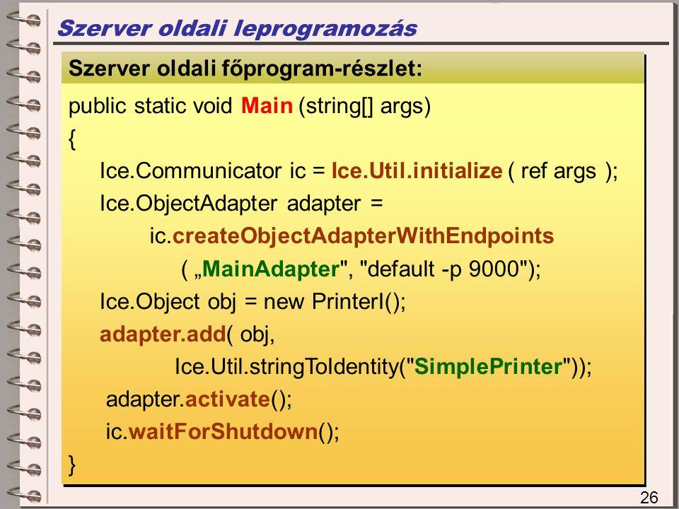 "Szerver oldali leprogramozás Szerver oldali megvalósítás Szerver oldali főprogram-részlet: public static void Main (string[] args) { Ice.Communicator ic = Ice.Util.initialize ( ref args ); Ice.ObjectAdapter adapter = ic.createObjectAdapterWithEndpoints ( ""MainAdapter , default -p 9000 ); Ice.Object obj = new PrinterI(); adapter.add( obj, Ice.Util.stringToIdentity( SimplePrinter )); adapter.activate(); ic.waitForShutdown(); } public static void Main (string[] args) { Ice.Communicator ic = Ice.Util.initialize ( ref args ); Ice.ObjectAdapter adapter = ic.createObjectAdapterWithEndpoints ( ""MainAdapter , default -p 9000 ); Ice.Object obj = new PrinterI(); adapter.add( obj, Ice.Util.stringToIdentity( SimplePrinter )); adapter.activate(); ic.waitForShutdown(); } 26"