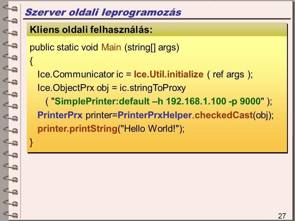 Szerver oldali leprogramozás Szerver oldali megvalósítás Kliens oldali felhasználás: public static void Main (string[] args) { Ice.Communicator ic = Ice.Util.initialize ( ref args ); Ice.ObjectPrx obj = ic.stringToProxy ( SimplePrinter:default –h 192.168.1.100 -p 9000 ); PrinterPrx printer=PrinterPrxHelper.checkedCast(obj); printer.printString( Hello World! ); } public static void Main (string[] args) { Ice.Communicator ic = Ice.Util.initialize ( ref args ); Ice.ObjectPrx obj = ic.stringToProxy ( SimplePrinter:default –h 192.168.1.100 -p 9000 ); PrinterPrx printer=PrinterPrxHelper.checkedCast(obj); printer.printString( Hello World! ); } 27
