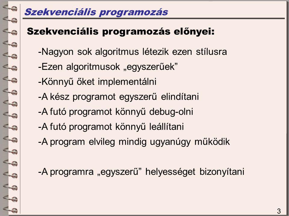 """Szekvenciális programozás 3 Szekvenciális programozás előnyei: -Nagyon sok algoritmus létezik ezen stílusra -Ezen algoritmusok """"egyszerűek -Könnyű őket implementálni -A kész programot egyszerű elindítani -A futó programot könnyű debug-olni -A futó programot könnyű leállítani -A program elvileg mindig ugyanúgy működik -A programra """"egyszerű helyességet bizonyítani"""