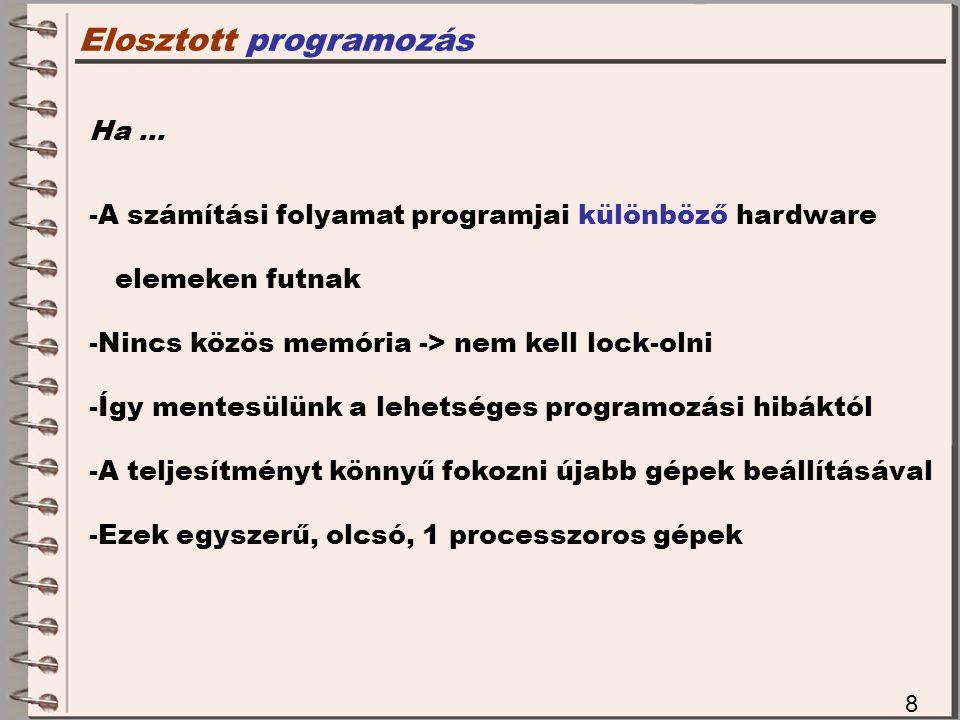 Elosztott programozás 8 Ha … -A számítási folyamat programjai különböző hardware elemeken futnak -Nincs közös memória -> nem kell lock-olni -Így mentesülünk a lehetséges programozási hibáktól -A teljesítményt könnyű fokozni újabb gépek beállításával -Ezek egyszerű, olcsó, 1 processzoros gépek