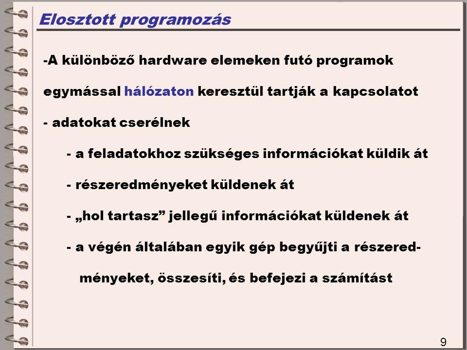 """Elosztott programozás 9 -A különböző hardware elemeken futó programok egymással hálózaton keresztül tartják a kapcsolatot - adatokat cserélnek - a feladatokhoz szükséges információkat küldik át - részeredményeket küldenek át - """"hol tartasz jellegű információkat küldenek át - a végén általában egyik gép begyűjti a részered- ményeket, összesíti, és befejezi a számítást"""