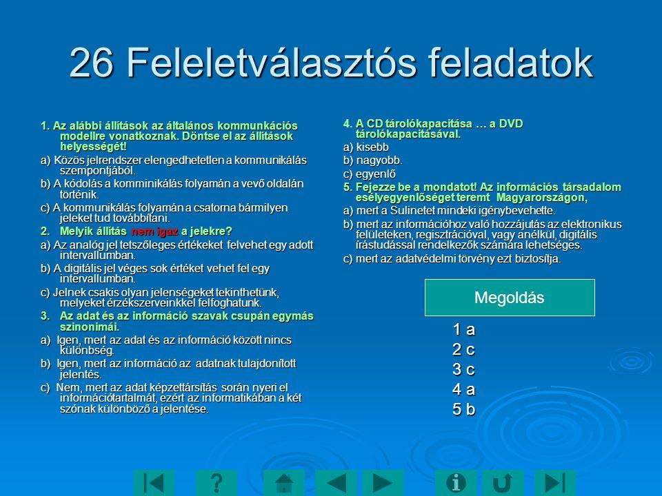 26 Feleletválasztós feladatok 1. Az alábbi állítások az általános kommunkációs modellre vonatkoznak. Döntse el az állítások helyességét! a) Közös jelr